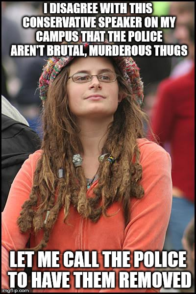 College Liberal Meme | I DISAGREE WITH THIS CONSERVATIVE SPEAKER ON MY CAMPUS THAT THE POLICE AREN'T BRUTAL, MURDEROUS THUGS LET ME CALL THE POLICE TO HAVE THEM RE | image tagged in memes,college liberal | made w/ Imgflip meme maker