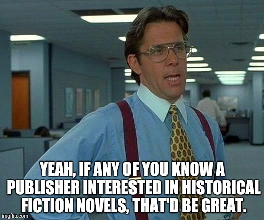 That Would Be Great Meme | YEAH, IF ANY OF YOU KNOW A PUBLISHER INTERESTED IN HISTORICAL FICTION NOVELS, THAT'D BE GREAT. | image tagged in memes,that would be great | made w/ Imgflip meme maker