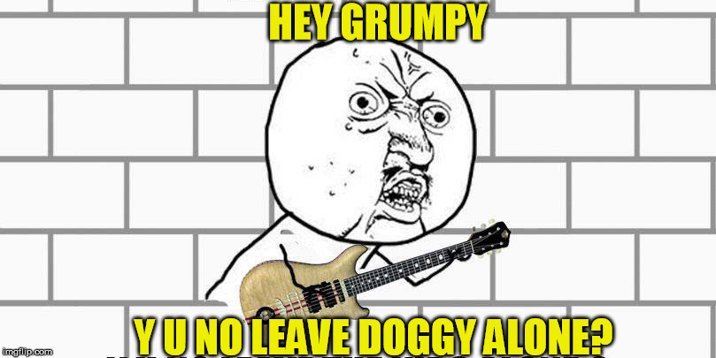 HEY GRUMPY Y U NO LEAVE DOGGY ALONE? | made w/ Imgflip meme maker
