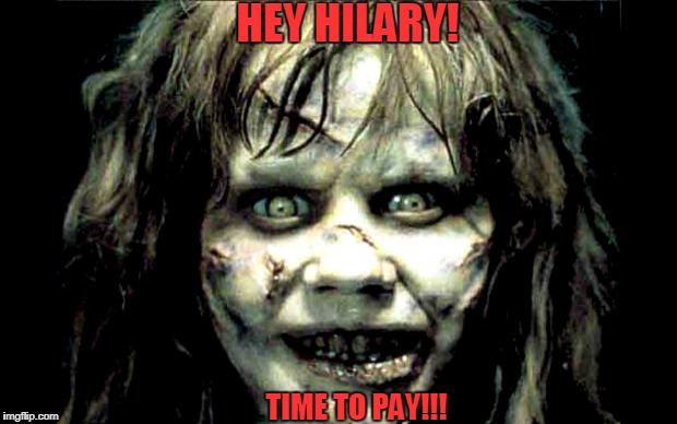 scariest horror movie words | HEY HILARY! TIME TO PAY!!! | image tagged in scariest horror movie words | made w/ Imgflip meme maker