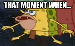 Spongegar Meme | THAT MOMENT WHEN... | image tagged in memes,spongegar | made w/ Imgflip meme maker