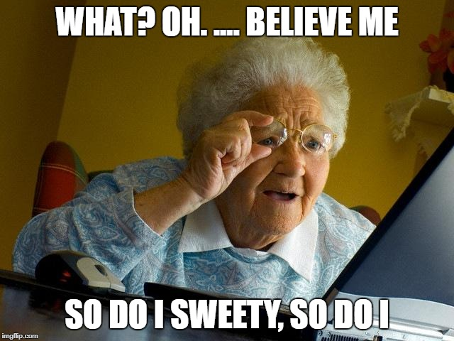 Grandma Finds The Internet Meme | WHAT? OH. .... BELIEVE ME SO DO I SWEETY, SO DO I | image tagged in memes,grandma finds the internet | made w/ Imgflip meme maker
