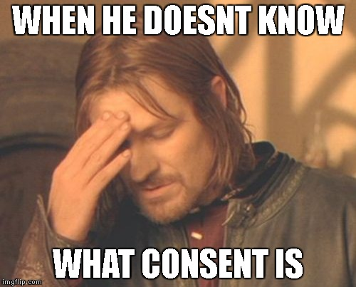 Frustrated Boromir Meme | WHEN HE DOESNT KNOW WHAT CONSENT IS | image tagged in memes,frustrated boromir | made w/ Imgflip meme maker