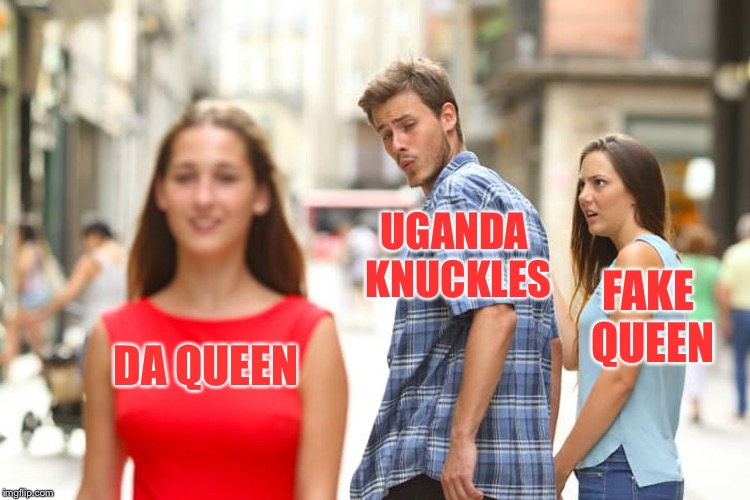Da wae | DA QUEEN UGANDA KNUCKLES FAKE QUEEN | image tagged in memes,distracted boyfriend,uganda knuckles,da wae,do you know the way | made w/ Imgflip meme maker