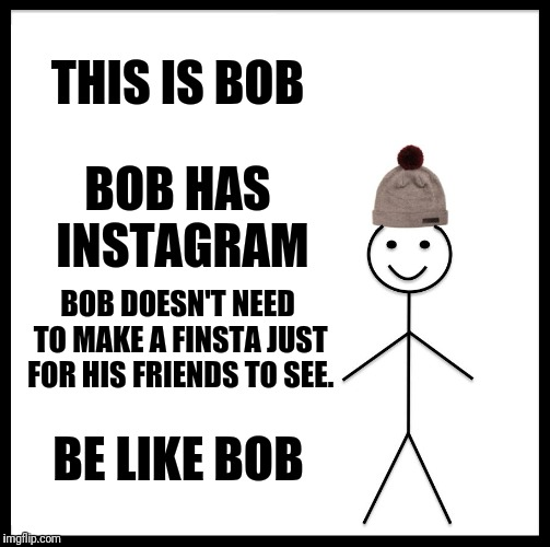 Please, be like bob | THIS IS BOB BOB HAS INSTAGRAM BOB DOESN'T NEED TO MAKE A FINSTA JUST FOR HIS FRIENDS TO SEE. BE LIKE BOB | image tagged in memes | made w/ Imgflip meme maker