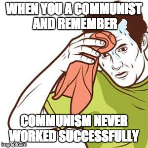 Sweating Towel Guy | WHEN YOU A COMMUNIST AND REMEMBER COMMUNISM NEVER WORKED SUCCESSFULLY | image tagged in sweating towel guy | made w/ Imgflip meme maker