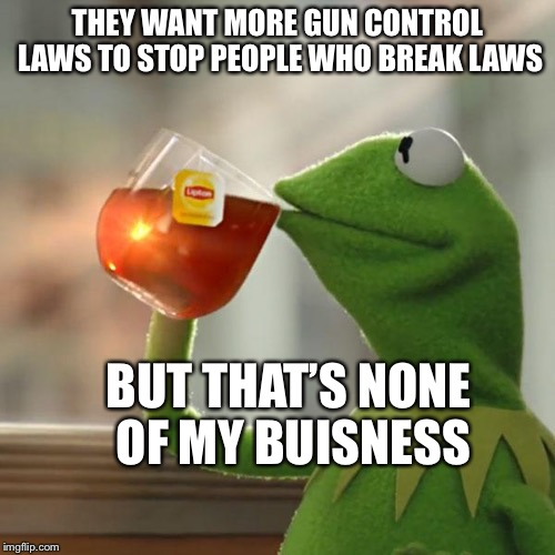 But Thats None Of My Business Meme | THEY WANT MORE GUN CONTROL LAWS TO STOP PEOPLE WHO BREAK LAWS BUT THAT'S NONE OF MY BUISNESS | image tagged in memes,but thats none of my business,kermit the frog | made w/ Imgflip meme maker