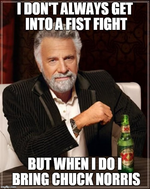 The Most Interesting Man In The World Meme | I DON'T ALWAYS GET INTO A FIST FIGHT BUT WHEN I DO I BRING CHUCK NORRIS | image tagged in memes,the most interesting man in the world | made w/ Imgflip meme maker