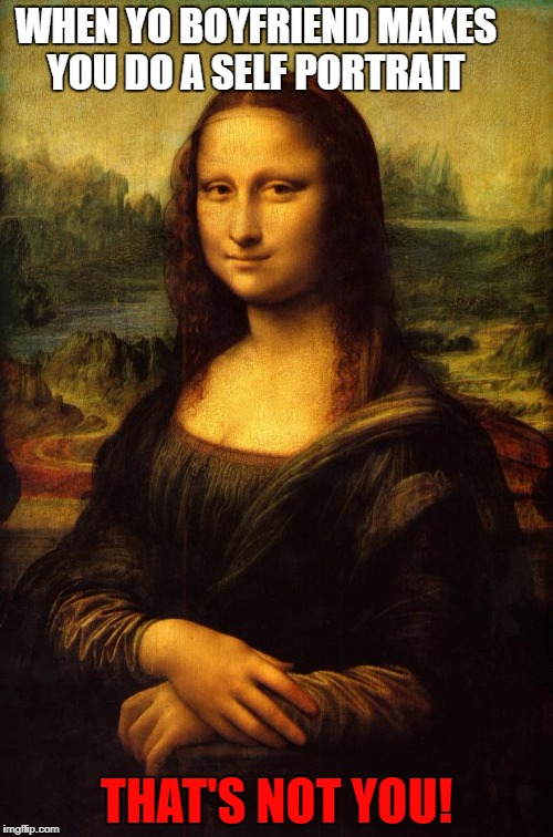 The Mona Lisa | WHEN YO BOYFRIEND MAKES YOU DO A SELF PORTRAIT THAT'S NOT YOU! | image tagged in the mona lisa | made w/ Imgflip meme maker