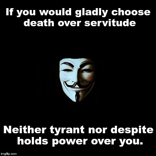 anonymous |  If you would gladly choose death over servitude; Neither tyrant nor despite holds power over you. | image tagged in anonymous | made w/ Imgflip meme maker