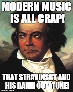 Some things never change! | MODERN MUSIC IS ALL CRAP! THAT STRAVINSKY AND HIS DAMN OUTATUNE! | image tagged in beethoven,music,grumpy | made w/ Imgflip meme maker
