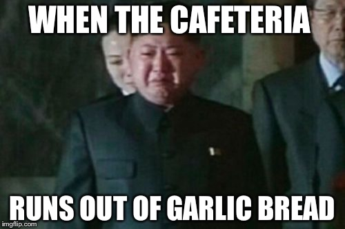 Kim Jong Un Sad Meme | WHEN THE CAFETERIA RUNS OUT OF GARLIC BREAD | image tagged in memes,kim jong un sad | made w/ Imgflip meme maker