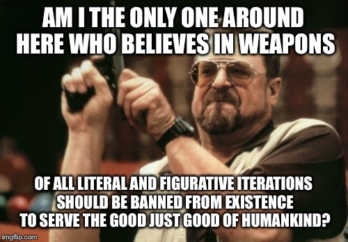 Am I The Only One Around Here Meme | AM I THE ONLY ONE AROUND HERE WHO BELIEVES IN WEAPONS OF ALL LITERAL AND FIGURATIVE ITERATIONS SHOULD BE BANNED FROM EXISTENCE TO SERVE THE  | image tagged in memes,am i the only one around here,guns,angry walter,religion,mass shootings | made w/ Imgflip meme maker