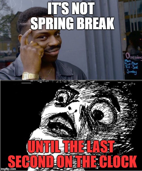 Happy spring break everybody! | IT'S NOT SPRING BREAK UNTIL THE LAST SECOND ON THE CLOCK | image tagged in roll safe think about it,omg face,spring break,memes | made w/ Imgflip meme maker