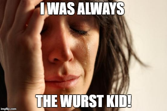 First World Problems Meme | I WAS ALWAYS THE WURST KID! | image tagged in memes,first world problems | made w/ Imgflip meme maker