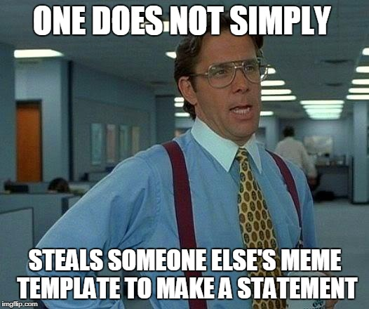 That Would Be Great Meme | ONE DOES NOT SIMPLY STEALS SOMEONE ELSE'S MEME TEMPLATE TO MAKE A STATEMENT | image tagged in memes,that would be great | made w/ Imgflip meme maker
