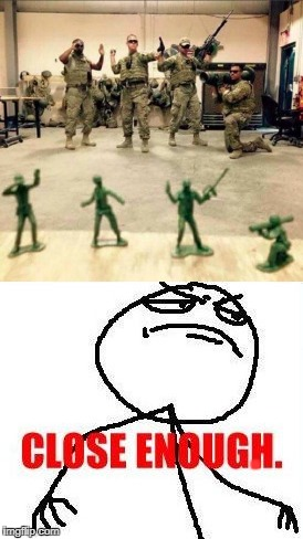 . | image tagged in funny,toy,soldiers,close enough | made w/ Imgflip meme maker
