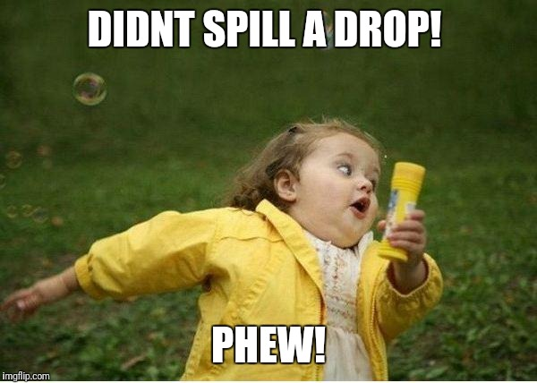 Chubby Bubbles Girl Meme | DIDNT SPILL A DROP! PHEW! | image tagged in memes,chubby bubbles girl | made w/ Imgflip meme maker