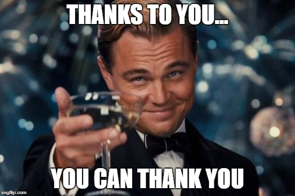 Leonardo Dicaprio Cheers Meme | THANKS TO YOU... YOU CAN THANK YOU | image tagged in memes,leonardo dicaprio cheers | made w/ Imgflip meme maker