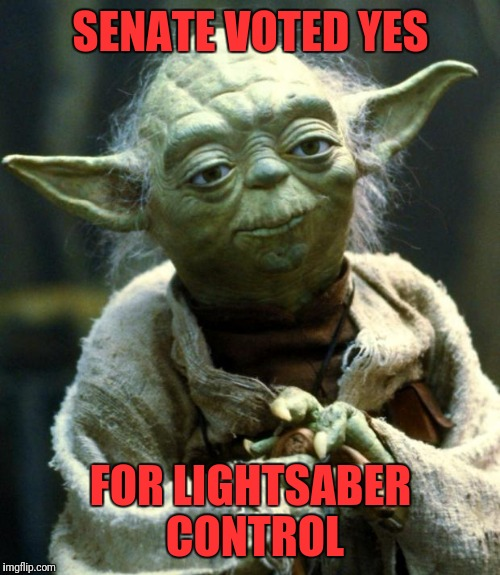 Star Wars Yoda Meme | SENATE VOTED YES FOR LIGHTSABER CONTROL | image tagged in memes,star wars yoda | made w/ Imgflip meme maker