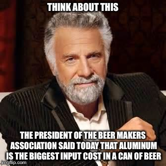 Dos Equis Guy Awesome | THINK ABOUT THIS THE PRESIDENT OF THE BEER MAKERS ASSOCIATION SAID TODAY THAT ALUMINUM IS THE BIGGEST INPUT COST IN A CAN OF BEER | image tagged in dos equis guy awesome | made w/ Imgflip meme maker