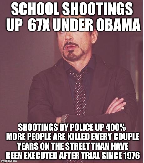 Face You Make Robert Downey Jr Meme | SCHOOL SHOOTINGS UP  67X UNDER OBAMA SHOOTINGS BY POLICE UP 400% MORE PEOPLE ARE KILLED EVERY COUPLE YEARS ON THE STREET THAN HAVE BEEN EXEC | image tagged in memes,face you make robert downey jr | made w/ Imgflip meme maker