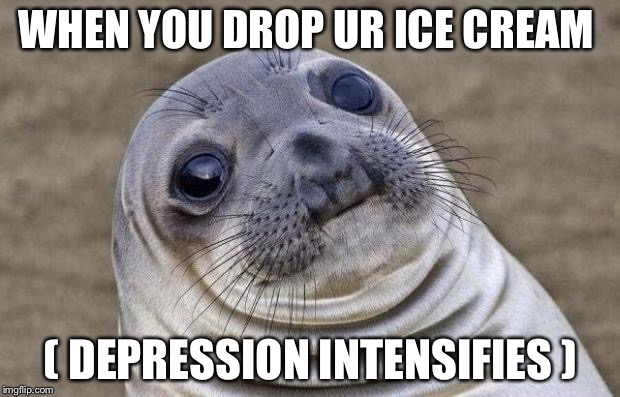 Awkward Moment Sealion Meme | WHEN YOU DROP UR ICE CREAM ( DEPRESSION INTENSIFIES ) | image tagged in memes,awkward moment sealion | made w/ Imgflip meme maker