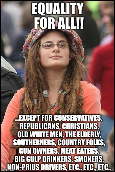 College Liberal Meme | EQUALITY FOR ALL!! ...EXCEPT FOR CONSERVATIVES, REPUBLICANS, CHRISTIANS, OLD WHITE MEN, THE ELDERLY, SOUTHERNERS, COUNTRY FOLKS, GUN OWNERS, | image tagged in memes,college liberal,liberal logic,liberal hypocrisy,democratic party,goofy stupid liberal college student | made w/ Imgflip meme maker