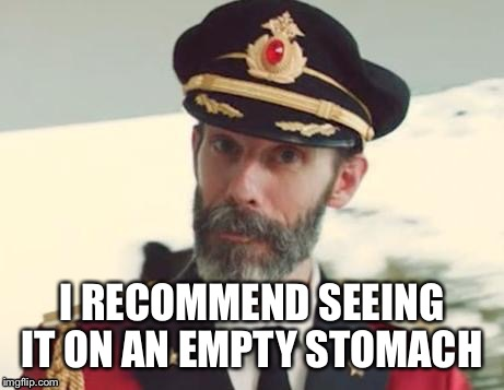 I RECOMMEND SEEING IT ON AN EMPTY STOMACH | made w/ Imgflip meme maker