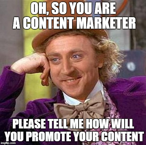 Creepy Condescending Wonka Meme | OH, SO YOU ARE A CONTENT MARKETER PLEASE TELL ME HOW WILL YOU PROMOTE YOUR CONTENT | image tagged in memes,creepy condescending wonka | made w/ Imgflip meme maker