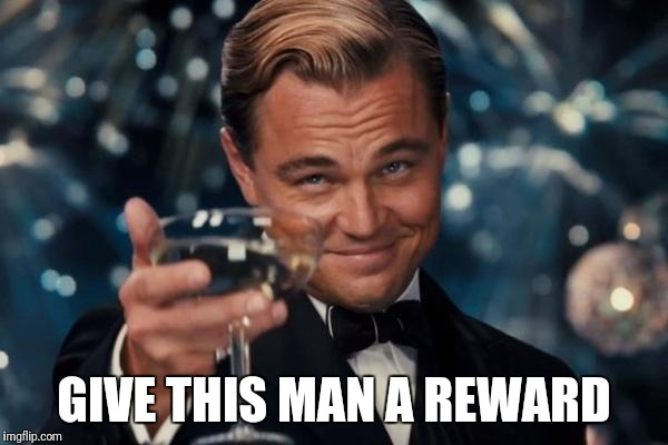 Leonardo Dicaprio Cheers Meme | GIVE THIS MAN A REWARD | image tagged in memes,leonardo dicaprio cheers | made w/ Imgflip meme maker