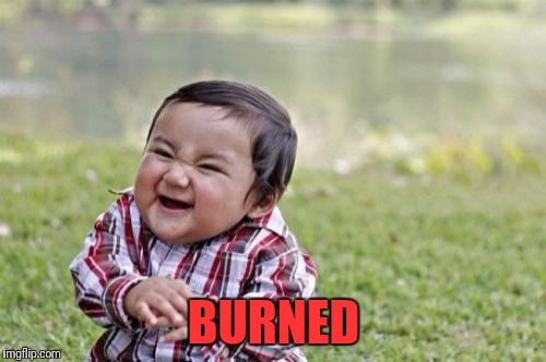 Evil Toddler Meme | BURNED | image tagged in memes,evil toddler | made w/ Imgflip meme maker