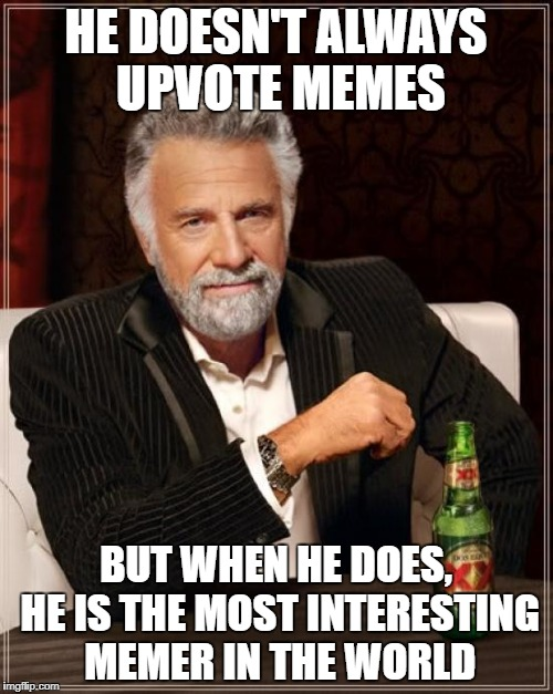 HE DOESN'T ALWAYS UPVOTE MEMES BUT WHEN HE DOES, HE IS THE MOST INTERESTING MEMER IN THE WORLD | image tagged in memes,the most interesting man in the world | made w/ Imgflip meme maker