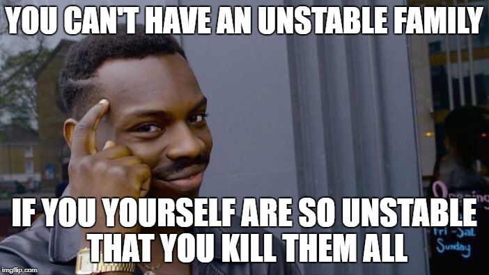 YOU CAN'T HAVE AN UNSTABLE FAMILY IF YOU YOURSELF ARE SO UNSTABLE THAT YOU KILL THEM ALL | image tagged in memes,roll safe think about it | made w/ Imgflip meme maker