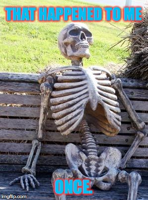Waiting Skeleton Meme | THAT HAPPENED TO ME ONCE. | image tagged in memes,waiting skeleton | made w/ Imgflip meme maker