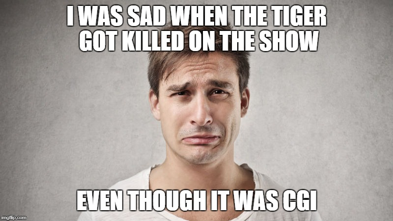 I WAS SAD WHEN THE TIGER GOT KILLED ON THE SHOW EVEN THOUGH IT WAS CGI | made w/ Imgflip meme maker