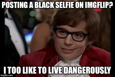 POSTING A BLACK SELFIE ON IMGFLIP? I TOO LIKE TO LIVE DANGEROUSLY | made w/ Imgflip meme maker