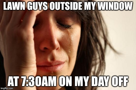 First World Problems Meme | LAWN GUYS OUTSIDE MY WINDOW AT 7:30AM ON MY DAY OFF | image tagged in memes,first world problems | made w/ Imgflip meme maker