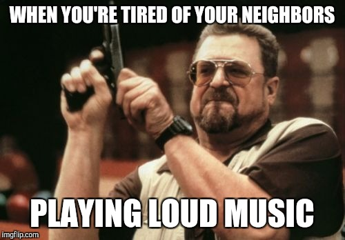 Am I The Only One Around Here Meme | WHEN YOU'RE TIRED OF YOUR NEIGHBORS PLAYING LOUD MUSIC | image tagged in memes,am i the only one around here | made w/ Imgflip meme maker