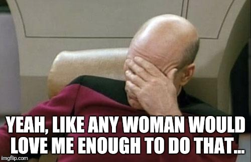 Captain Picard Facepalm Meme | YEAH, LIKE ANY WOMAN WOULD LOVE ME ENOUGH TO DO THAT... | image tagged in memes,captain picard facepalm | made w/ Imgflip meme maker