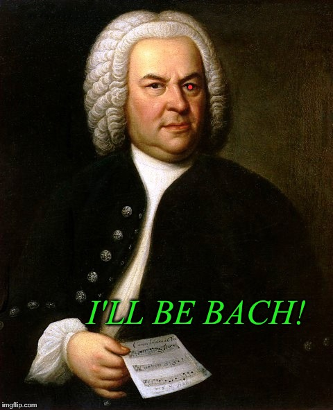 • I'LL BE BACH! | made w/ Imgflip meme maker