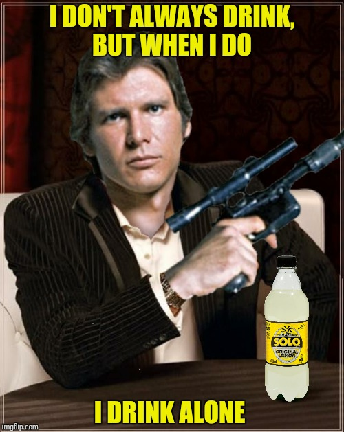 Bad Photoshop Sunday presents:  The most interesting scoundrel in the galaxy | I DON'T ALWAYS DRINK, BUT WHEN I DO I DRINK ALONE | image tagged in bad photoshop sunday,han solo,i drink alone,the most interesting man in the world | made w/ Imgflip meme maker