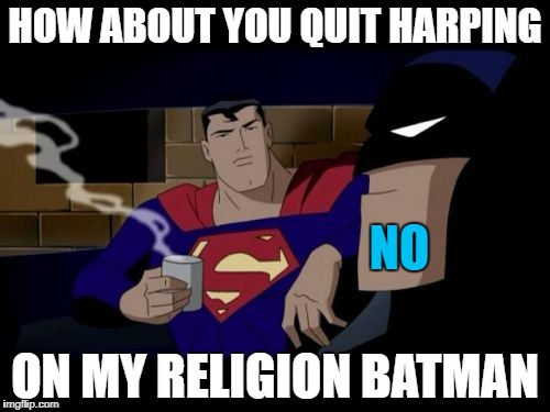 Batman And Superman Meme | HOW ABOUT YOU QUIT HARPING ON MY RELIGION BATMAN NO | image tagged in memes,batman and superman | made w/ Imgflip meme maker