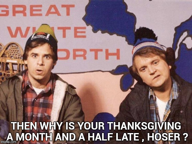 The Great White North | THEN WHY IS YOUR THANKSGIVING A MONTH AND A HALF LATE , HOSER ? | image tagged in the great white north | made w/ Imgflip meme maker
