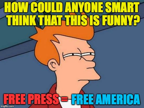 Futurama Fry Meme | HOW COULD ANYONE SMART THINK THAT THIS IS FUNNY? FREE PRESS = FREE AMERICA | image tagged in memes,futurama fry | made w/ Imgflip meme maker