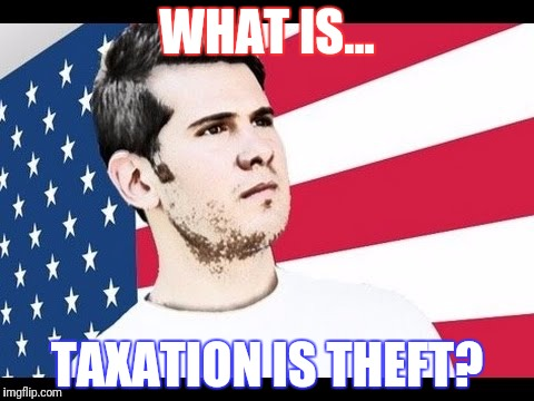 WHAT IS... TAXATION IS THEFT? | made w/ Imgflip meme maker