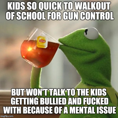 But Thats None Of My Business Meme | KIDS SO QUICK TO WALKOUT OF SCHOOL FOR GUN CONTROL BUT WON'T TALK TO THE KIDS GETTING BULLIED AND F**KED WITH BECAUSE OF A MENTAL ISSUE | image tagged in memes,but thats none of my business,kermit the frog | made w/ Imgflip meme maker