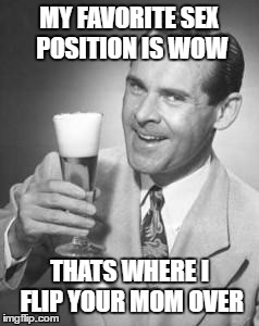 Favorite Position | MY FAVORITE SEX POSITION IS WOW THATS WHERE I FLIP YOUR MOM OVER | image tagged in guy beer,humor,funny memes | made w/ Imgflip meme maker