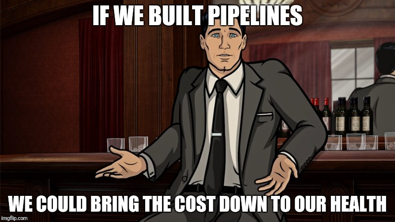 IF WE BUILT PIPELINES WE COULD BRING THE COST DOWN TO OUR HEALTH | made w/ Imgflip meme maker