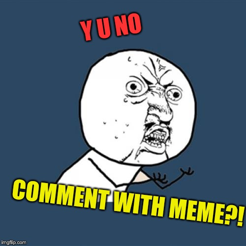 Y U No Meme | Y U NO COMMENT WITH MEME?! | image tagged in memes,y u no | made w/ Imgflip meme maker